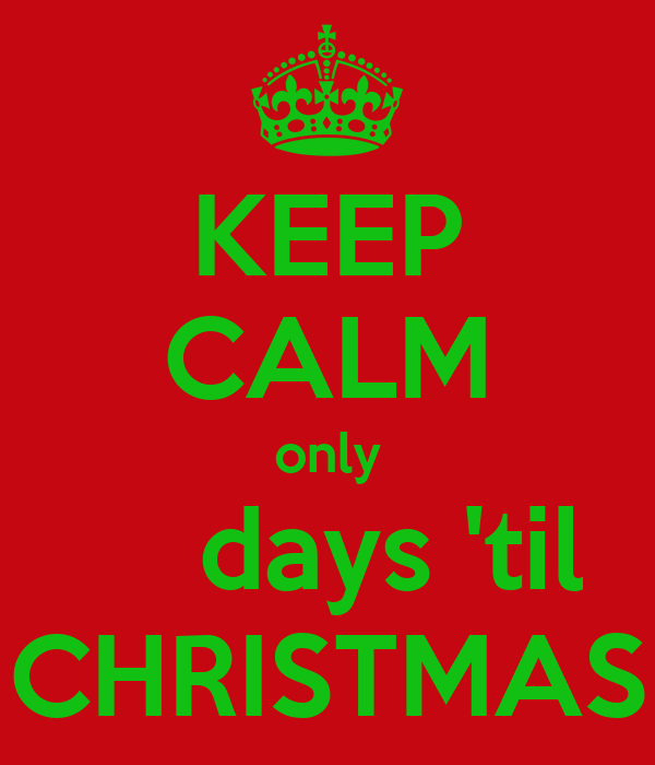 KEEP CALM only     days 'til CHRISTMAS