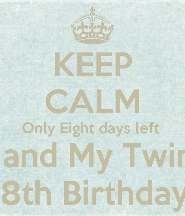 KEEP CALM Only Eight days left  For Me and My Twin Sister  18th Birthday