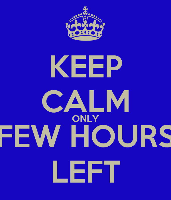 KEEP CALM ONLY FEW HOURS LEFT