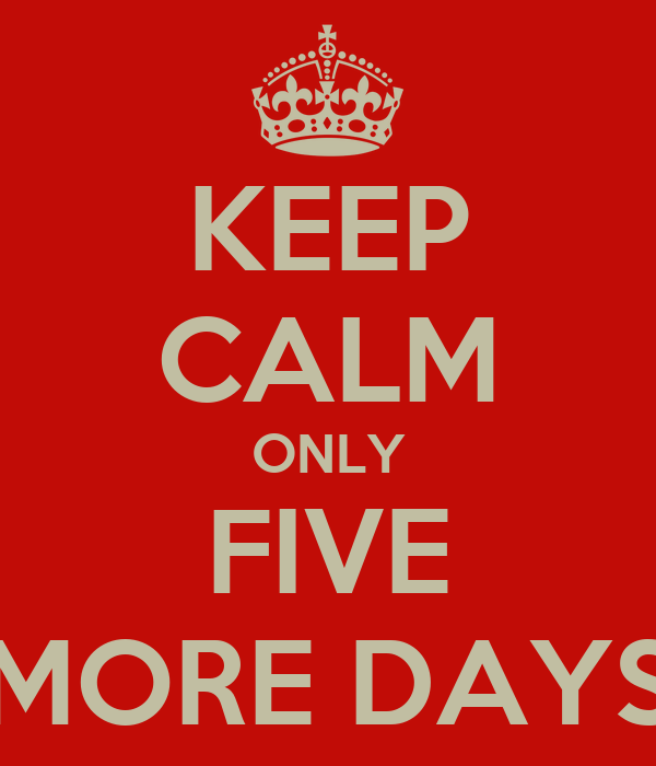KEEP CALM ONLY FIVE MORE DAYS