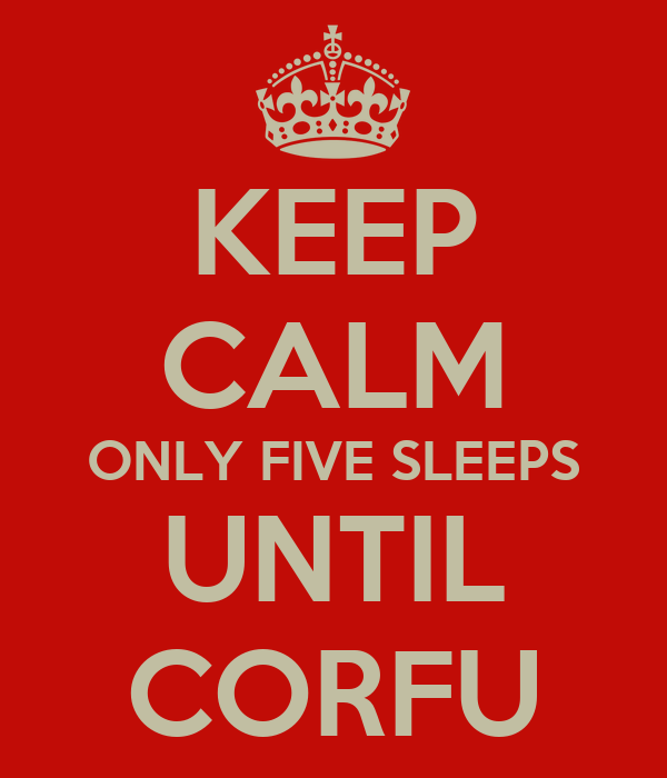 KEEP CALM ONLY FIVE SLEEPS UNTIL CORFU