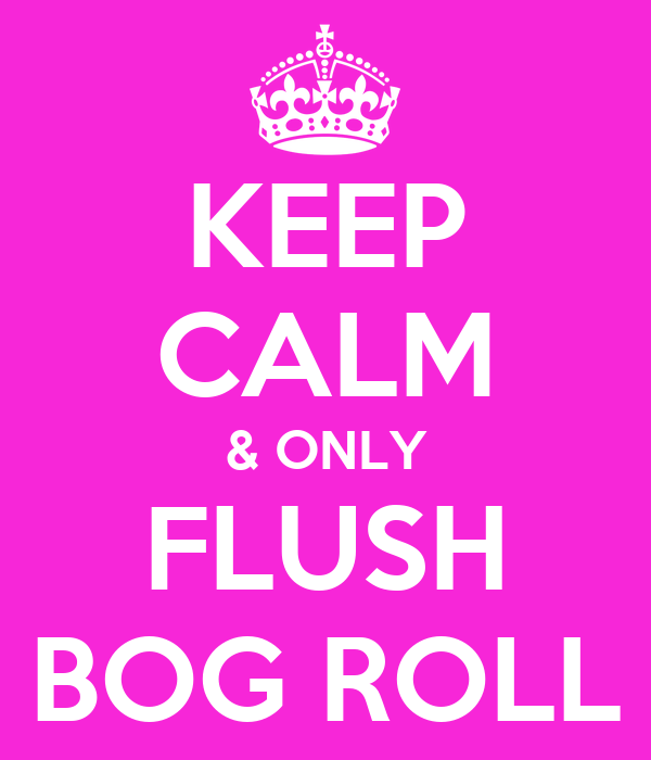 KEEP CALM & ONLY FLUSH BOG ROLL