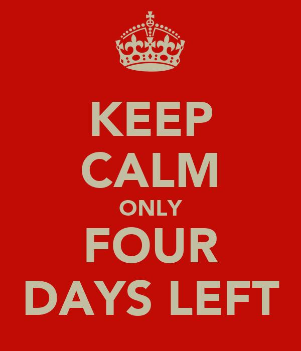 KEEP CALM ONLY FOUR DAYS LEFT