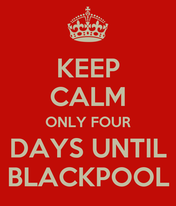 KEEP CALM ONLY FOUR DAYS UNTIL BLACKPOOL