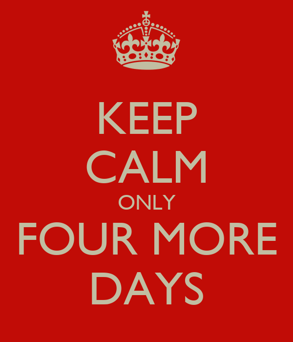 KEEP CALM ONLY FOUR MORE DAYS