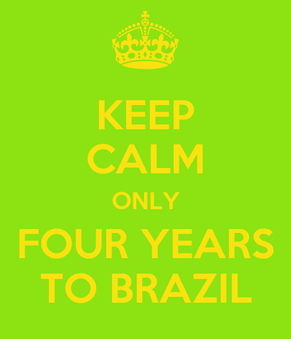 KEEP CALM ONLY FOUR YEARS TO BRAZIL