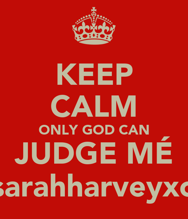 KEEP CALM ONLY GOD CAN JUDGE MÉ sarahharveyxo