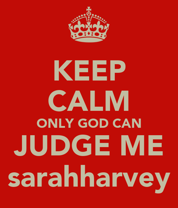 KEEP CALM ONLY GOD CAN JUDGE ME sarahharvey