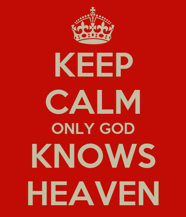 KEEP CALM ONLY GOD KNOWS HEAVEN