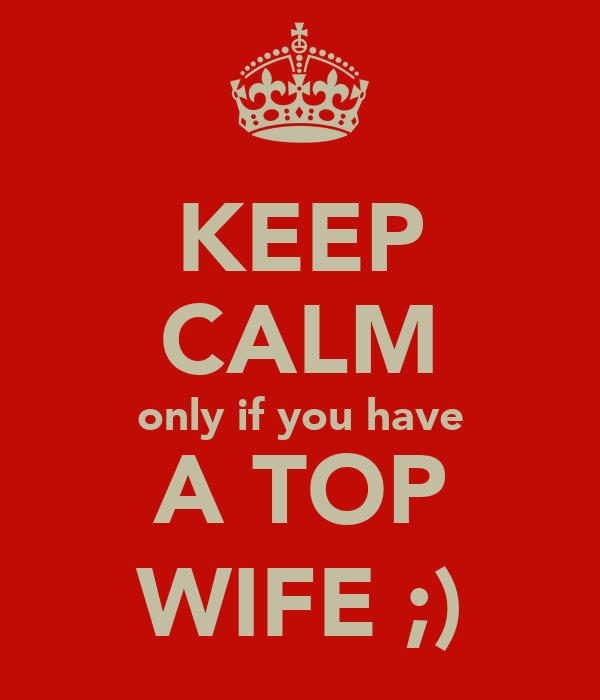 KEEP CALM only if you have A TOP WIFE ;)