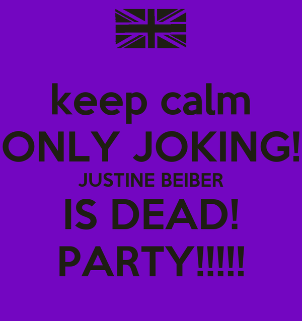 keep calm ONLY JOKING! JUSTINE BEIBER IS DEAD! PARTY!!!!!