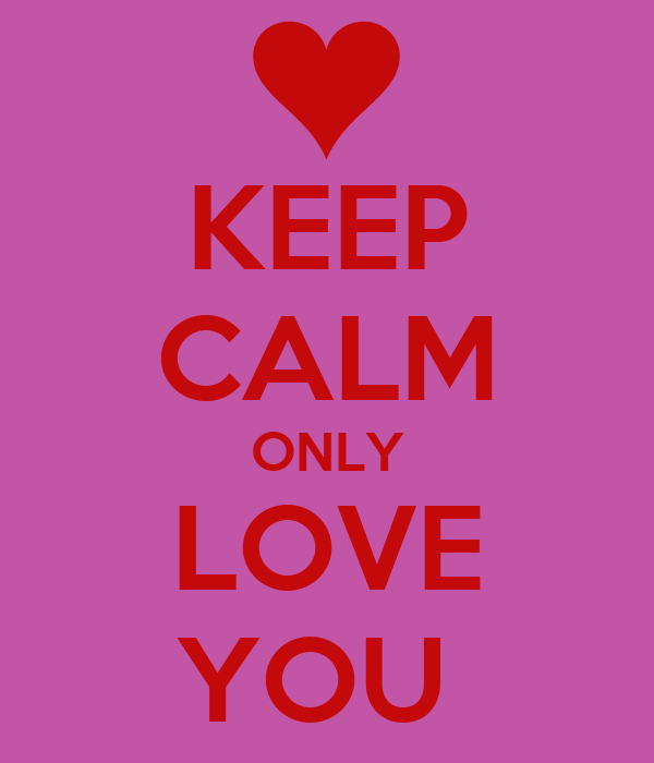 KEEP CALM ONLY LOVE YOU