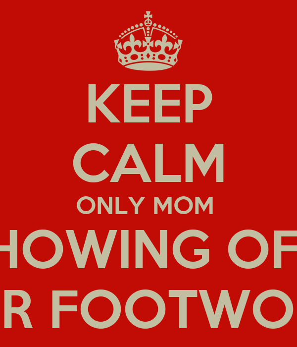 KEEP CALM ONLY MOM  SHOWING OFF  HER FOOTWORK