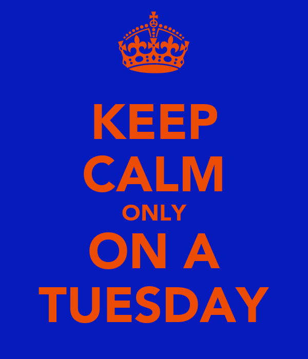 KEEP CALM ONLY ON A TUESDAY