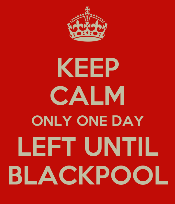 KEEP CALM ONLY ONE DAY LEFT UNTIL BLACKPOOL