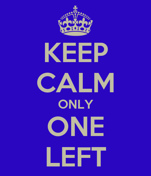 KEEP CALM ONLY ONE LEFT