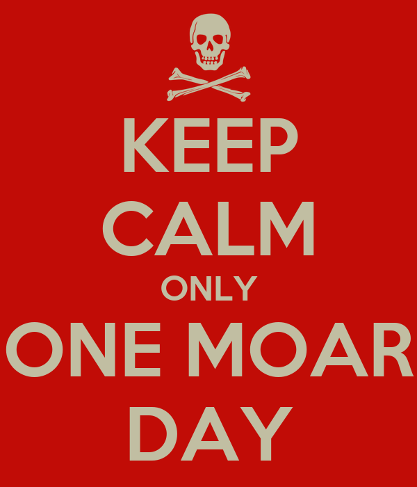 KEEP CALM ONLY ONE MOAR DAY