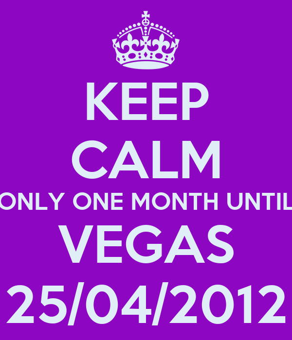 KEEP CALM ONLY ONE MONTH UNTIL VEGAS 25/04/2012