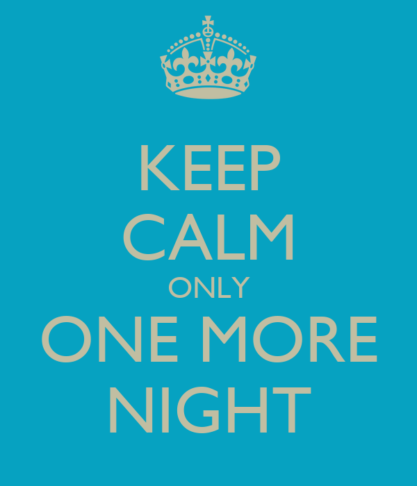 KEEP CALM ONLY ONE MORE NIGHT