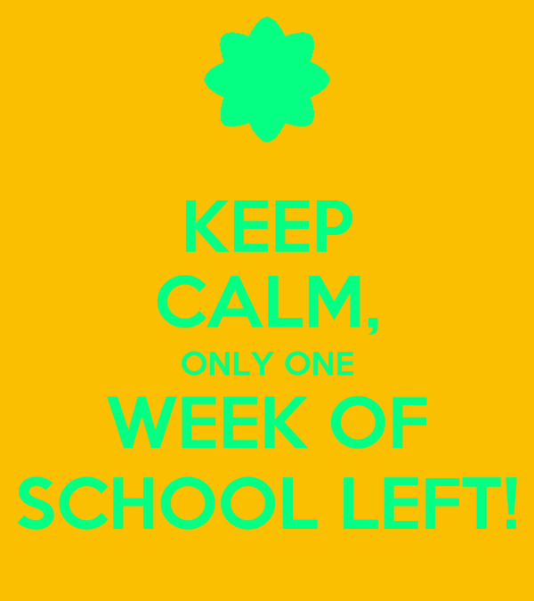 KEEP CALM, ONLY ONE WEEK OF SCHOOL LEFT!