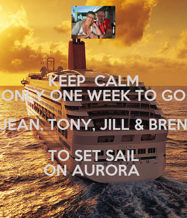 KEEP  CALM ONLY ONE WEEK TO GO JEAN, TONY, JILL & BREN TO SET SAIL ON AURORA