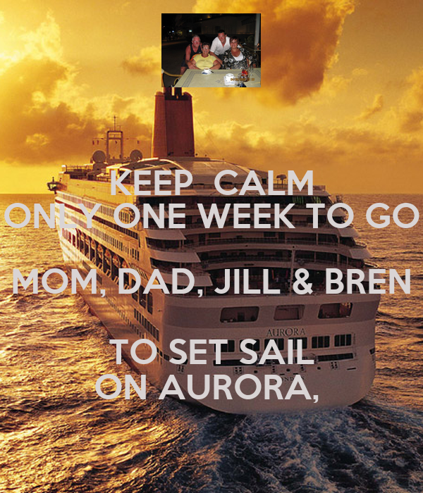 KEEP  CALM ONLY ONE WEEK TO GO MOM, DAD, JILL & BREN TO SET SAIL ON AURORA,
