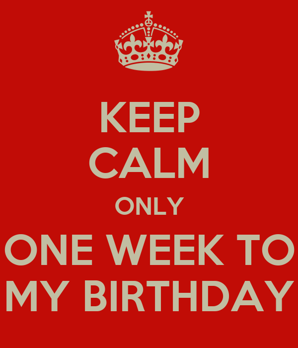 KEEP CALM ONLY ONE WEEK TO MY BIRTHDAY