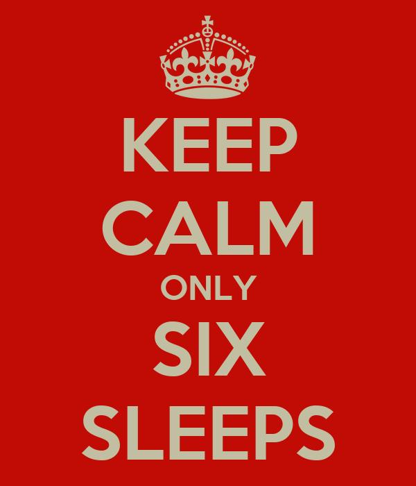 KEEP CALM ONLY SIX SLEEPS