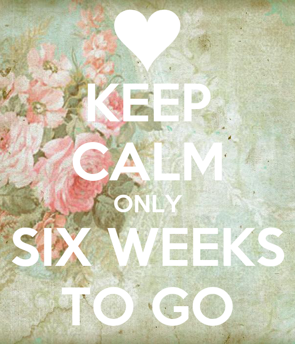 KEEP CALM ONLY SIX WEEKS TO GO