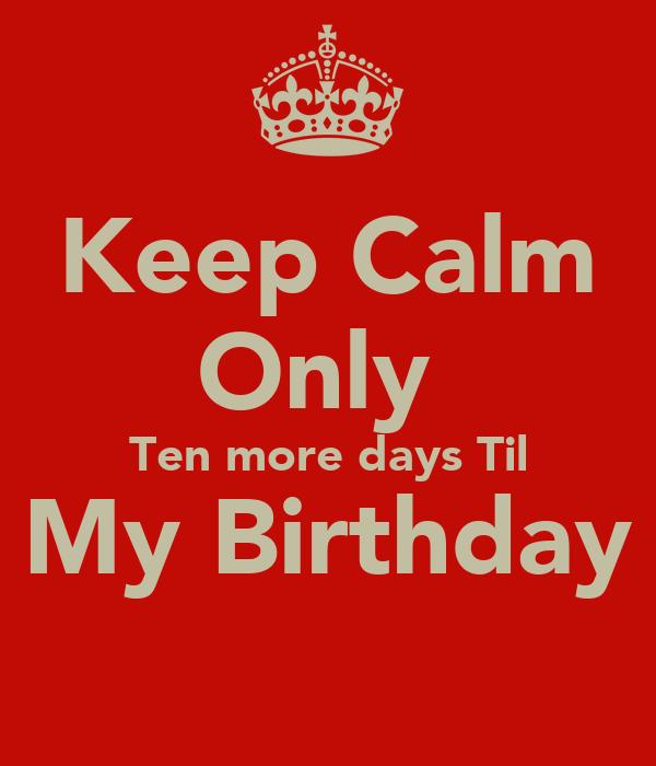 Keep Calm Only  Ten more days Til My Birthday