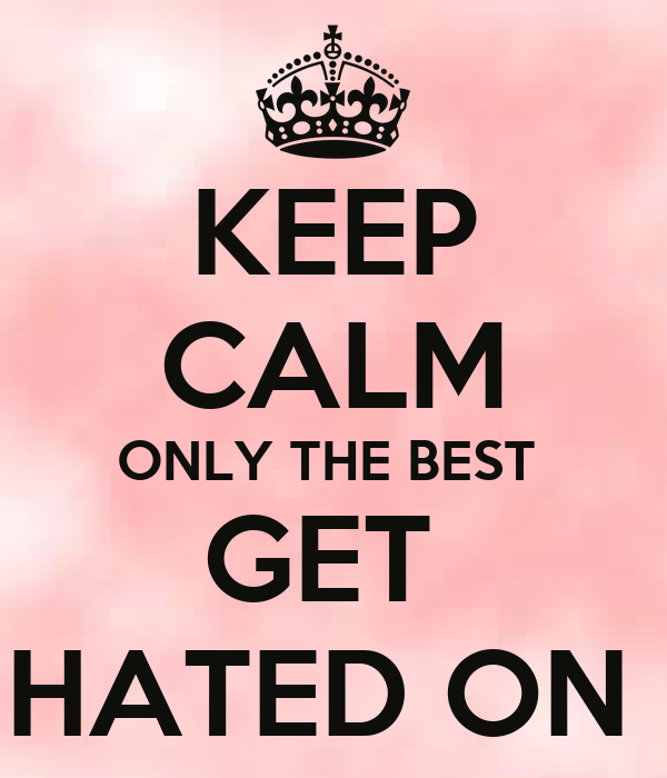 KEEP CALM ONLY THE BEST  GET  HATED ON