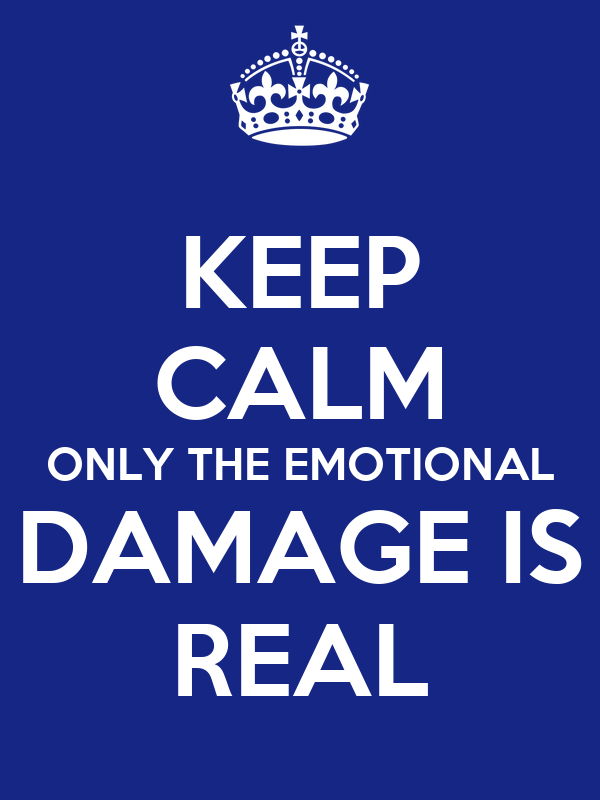 KEEP CALM ONLY THE EMOTIONAL DAMAGE IS REAL