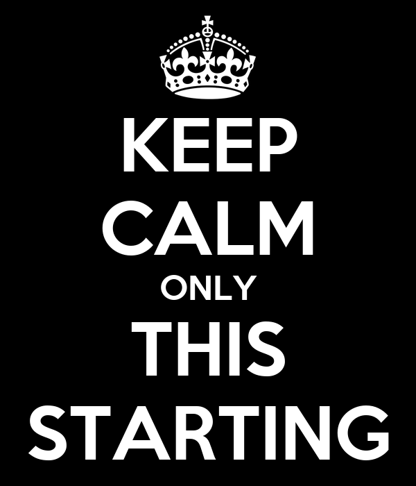 KEEP CALM ONLY THIS STARTING