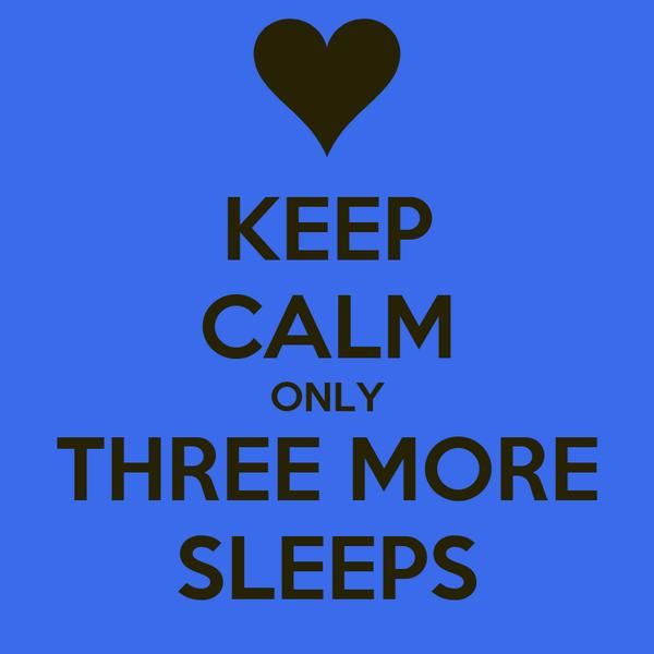 KEEP CALM ONLY THREE MORE SLEEPS