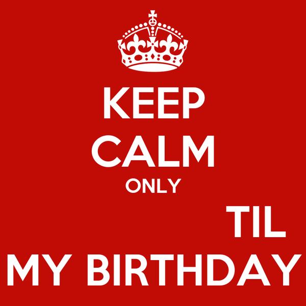 KEEP CALM ONLY                  TIL MY BIRTHDAY