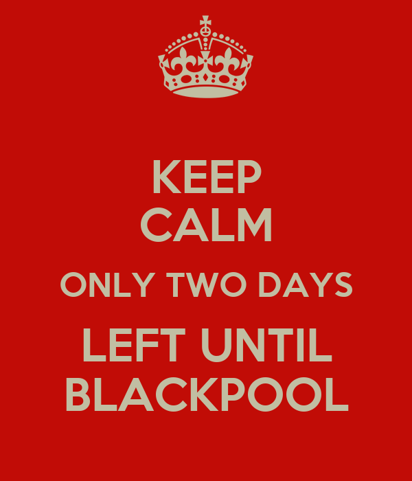KEEP CALM ONLY TWO DAYS LEFT UNTIL BLACKPOOL
