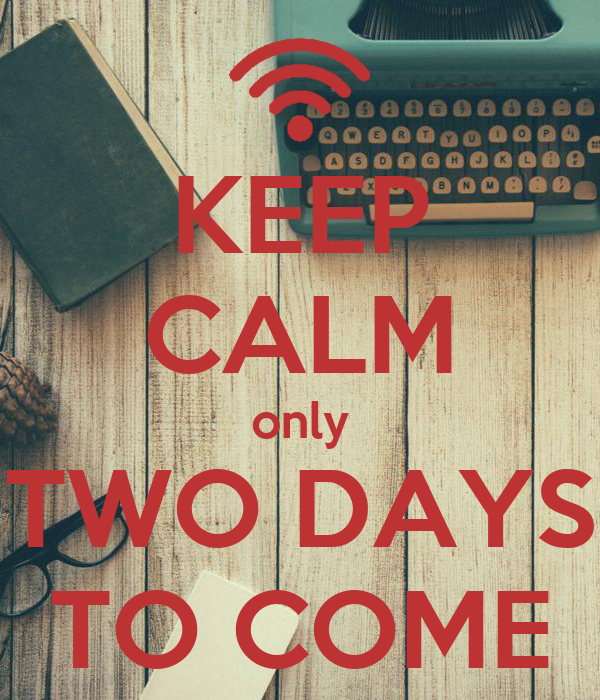 KEEP CALM only TWO DAYS TO COME