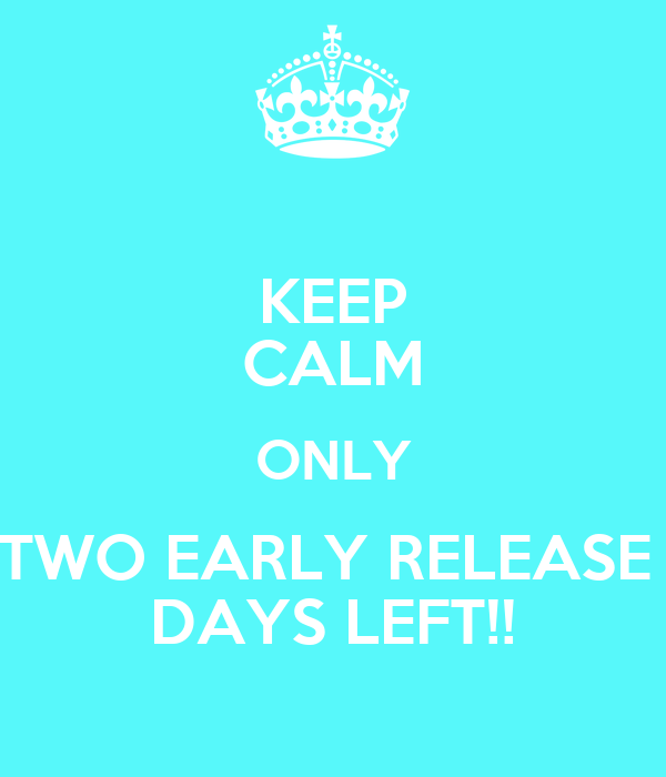 KEEP CALM ONLY TWO EARLY RELEASE  DAYS LEFT!!