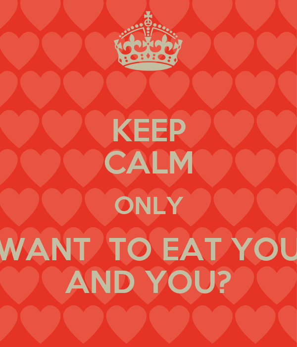 KEEP CALM ONLY WANT  TO EAT YOU AND YOU?