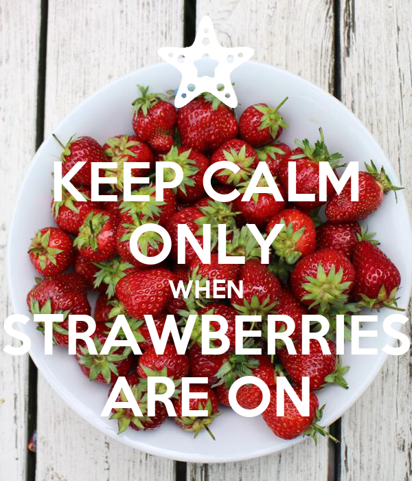 KEEP CALM ONLY WHEN STRAWBERRIES ARE ON