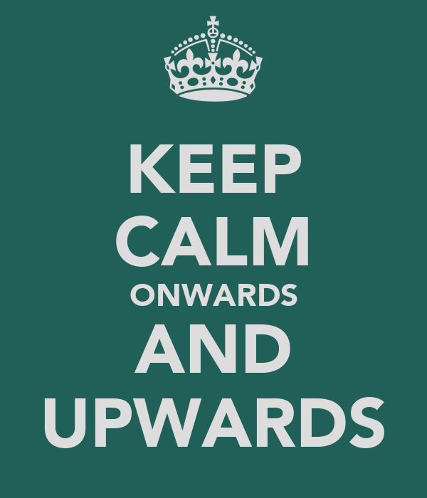 KEEP CALM ONWARDS AND UPWARDS