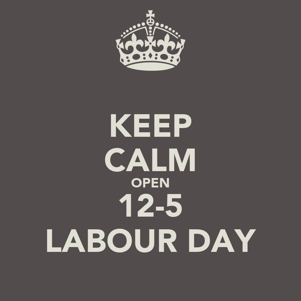 KEEP CALM OPEN 12-5 LABOUR DAY