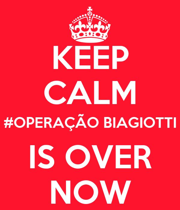 KEEP CALM #OPERAÇÃO BIAGIOTTI IS OVER NOW