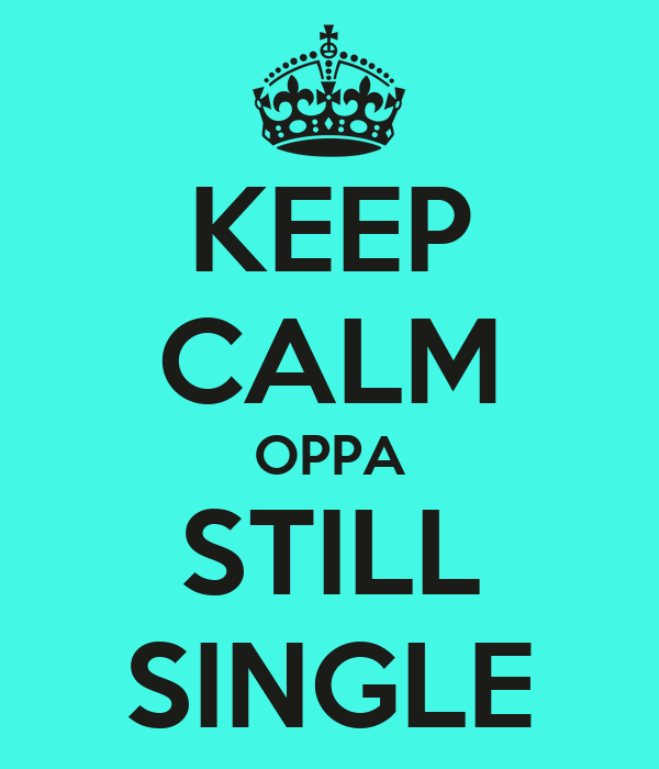 KEEP CALM OPPA STILL SINGLE
