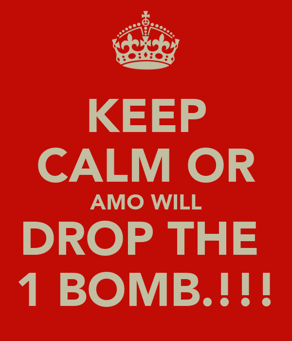 KEEP CALM OR AMO WILL DROP THE  1 BOMB.!!!