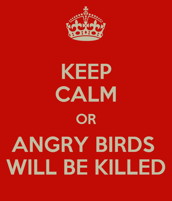 KEEP CALM OR ANGRY BIRDS  WILL BE KILLED