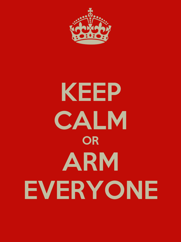KEEP CALM OR ARM EVERYONE