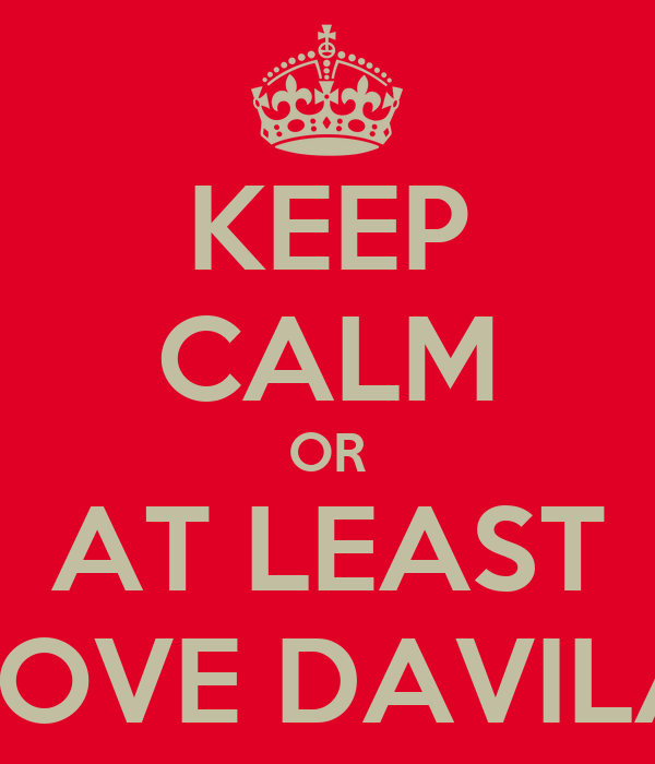 KEEP CALM OR AT LEAST LOVE DAVILA