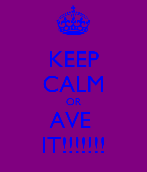 KEEP CALM OR AVE  IT!!!!!!!