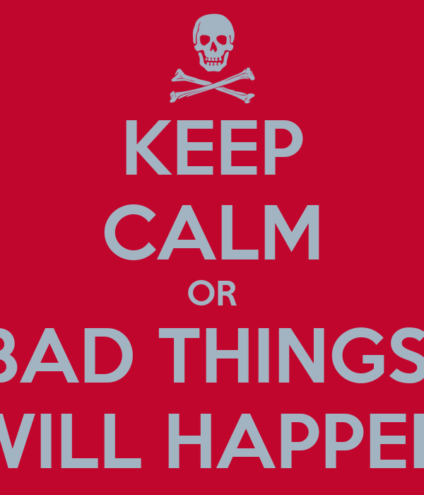 KEEP CALM OR BAD THINGS  WILL HAPPEN